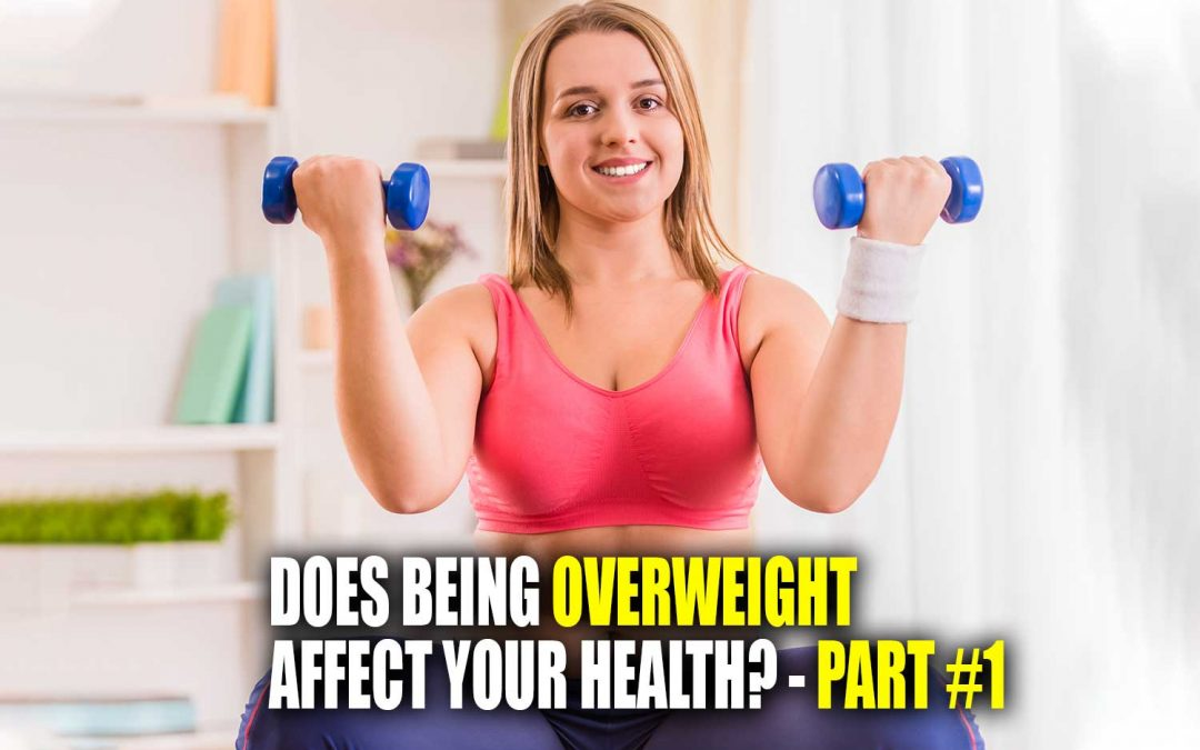Does Being Overweight Affect Your Health? – Part #1